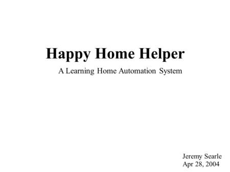 Happy Home Helper Jeremy Searle Apr 28, 2004 A Learning Home Automation System.
