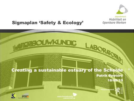 Sigmaplan 'Safety & Ecology' Creating a sustainable estuary of the Schelde Patrik Peeters 18/05/10.