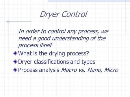 Dryer Control In order to control any process, we need a good understanding of the process itself What is the drying process? Dryer classifications and.