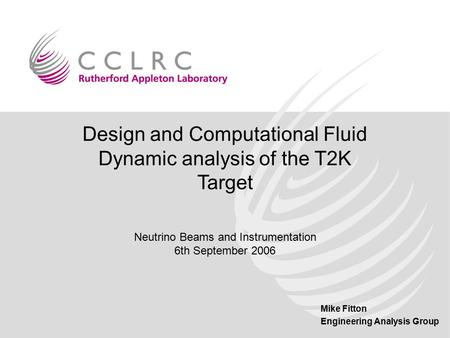 Mike Fitton Engineering Analysis Group Design and Computational Fluid Dynamic analysis of the T2K Target Neutrino Beams and Instrumentation 6th September.