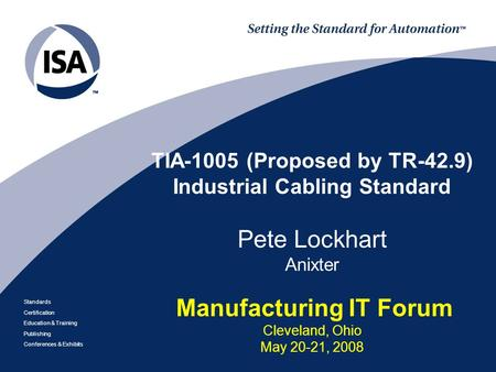 TIA-1005 (Proposed by TR-42.9) Industrial Cabling Standard Pete Lockhart Anixter Manufacturing IT Forum Cleveland, Ohio May 20-21, 2008.