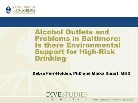 Alcohol Outlets and Problems in Baltimore: Is there Environmental Support for High-Risk Drinking Debra Furr-Holden, PhD and Mieka Smart, MHS.