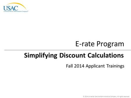 © 2014 Universal Service Administrative Company. All rights reserved. E-rate Program Fall 2014 Applicant Trainings Simplifying Discount Calculations.