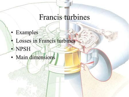 Examples Losses in Francis turbines NPSH Main dimensions Francis turbines.