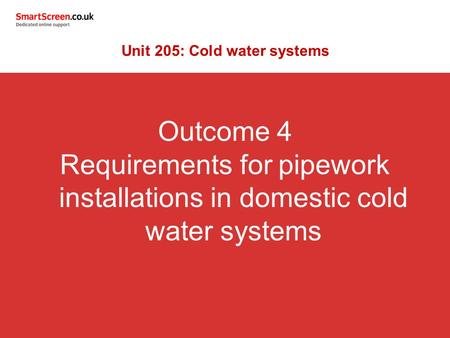 Outcome 4 Requirements for pipework installations in domestic cold water systems Unit 205: Cold water systems.