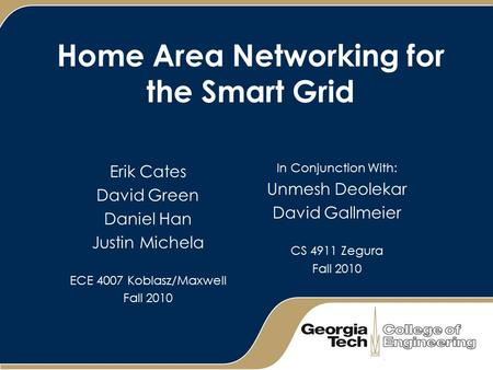 Home Area Networking for the Smart Grid Erik Cates David Green Daniel Han Justin Michela ECE 4007 Koblasz/Maxwell Fall 2010 In Conjunction With: Unmesh.