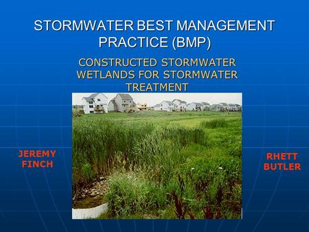 STORMWATER BEST MANAGEMENT PRACTICE (BMP) CONSTRUCTED STORMWATER WETLANDS FOR STORMWATER TREATMENT JEREMY FINCH RHETT BUTLER.