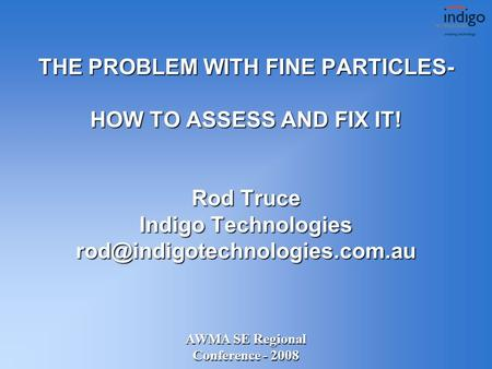 AWMA SE Regional Conference - 2008 THE PROBLEM WITH FINE PARTICLES- HOW TO ASSESS AND FIX IT! Rod Truce Indigo Technologies