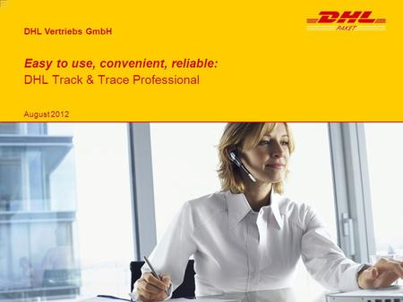 DHL Vertriebs GmbH Easy to use, convenient, reliable: DHL Track & Trace Professional August 2012.