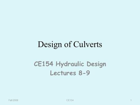 CE154 Design of Culverts CE154 Hydraulic Design Lectures 8-9 Fall 20091.