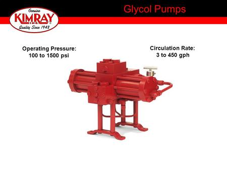 Glycol Pumps Operating Pressure: 100 to 1500 psi Circulation Rate: 3 to 450 gph.