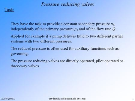 2005/2006 I. Hydraulic and Pneumatic Systems1 Pressure reducing valves Task: They have the task to provide a constant secondary pressure p 2, independently.