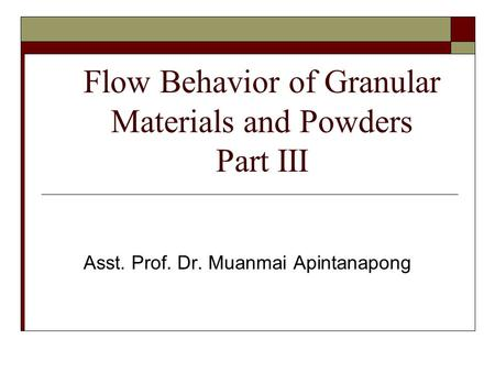 Flow Behavior of Granular Materials and Powders Part III Asst. Prof. Dr. Muanmai Apintanapong.