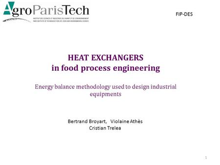 HEAT EXCHANGERS in food process engineering Energy balance methodology used to design industrial equipments 1 FIP-DES Bertrand Broyart, Violaine Athès.