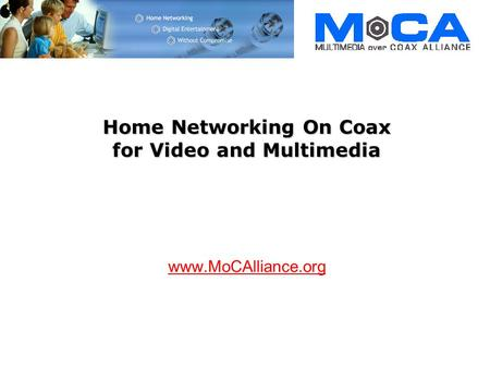 Home Networking On Coax for Video and Multimedia www.MoCAlliance.org.