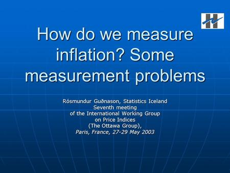How do we measure inflation? Some measurement problems Rósmundur Guðnason, Statistics Iceland Seventh meeting of the International Working Group on Price.