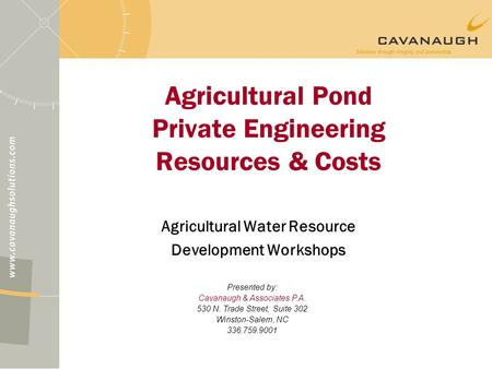 Agricultural Pond Private Engineering Resources & Costs Agricultural Water Resource Development Workshops Presented by: Cavanaugh & Associates P.A. 530.