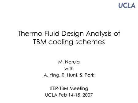 Thermo Fluid Design Analysis of TBM cooling schemes M. Narula with A. Ying, R. Hunt, S. Park ITER-TBM Meeting UCLA Feb 14-15, 2007.