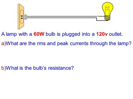 A lamp with a 60W bulb is plugged into a 120v outlet. a)What are the rms and peak currents through the lamp? b)What is the bulb's resistance?