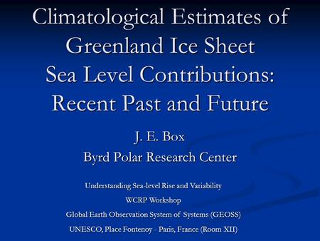 Climatological Estimates of Greenland Ice Sheet Sea Level Contributions: Recent Past and Future J. E. Box Byrd Polar Research Center Understanding Sea-level.