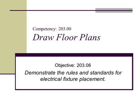 Competency: 203.00 Draw Floor Plans Objective: 203.06 Demonstrate the rules and standards for electrical fixture placement.