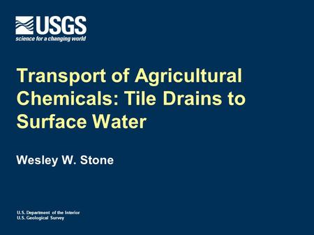 U.S. Department of the Interior U.S. Geological Survey Transport of Agricultural Chemicals: Tile Drains to Surface Water Wesley W. Stone.
