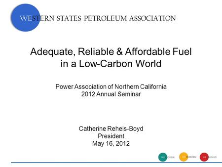 Adequate, Reliable & Affordable Fuel in a Low-Carbon World Catherine Reheis-Boyd President May 16, 2012 WESTERN STATES PETROLEUM ASSOCIATION Power Association.