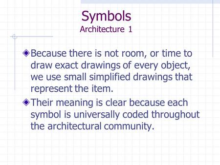 Symbols Architecture 1 Because there is not room, or time to draw exact drawings of every object, we use small simplified drawings that represent the item.