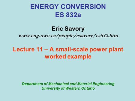 ENERGY CONVERSION ES 832a Eric Savory www.eng.uwo.ca/people/esavory/es832.htm Lecture 11 – A small-scale power plant worked example Department of Mechanical.