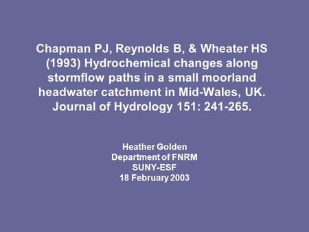Chapman PJ, Reynolds B, & Wheater HS (1993) Hydrochemical changes along stormflow paths in a small moorland headwater catchment in Mid-Wales, UK. Journal.