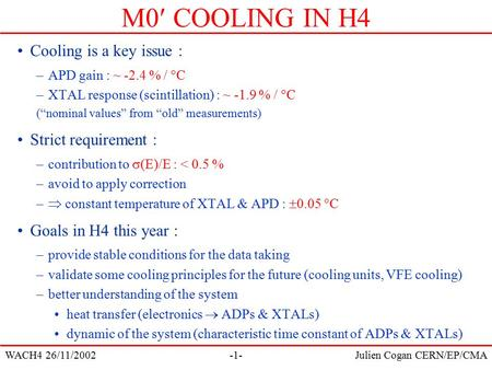 WACH4 26/11/2002Julien Cogan CERN/EP/CMA-1- M0 COOLING IN H4 Cooling is a key issue : –APD gain : ~ -2.4 % /  C –XTAL response (scintillation) : ~ -1.9.