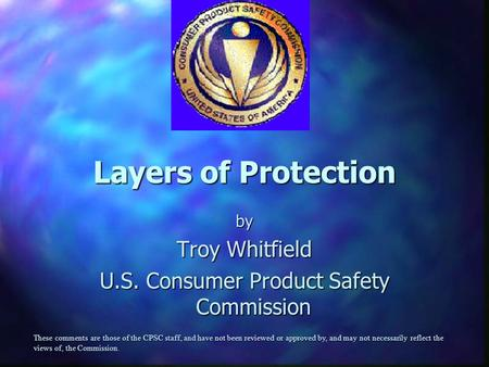 Layers of Protection by Troy Whitfield U.S. Consumer Product Safety Commission These comments are those of the CPSC staff, and have not been reviewed or.