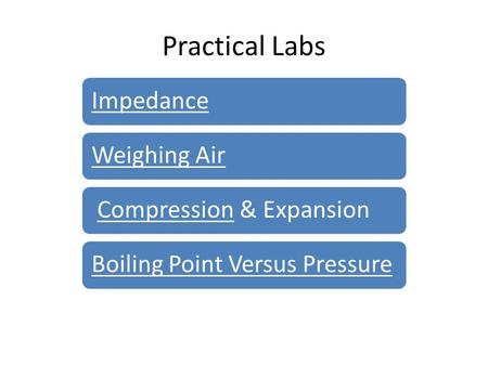 Practical Labs ImpedanceWeighing Air Compression & ExpansionCompressionBoiling Point Versus Pressure.
