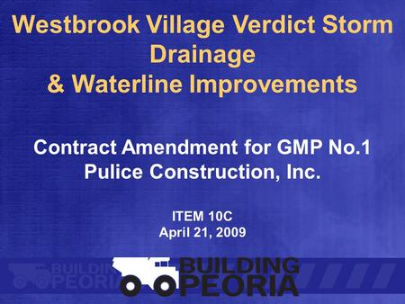Westbrook Village Verdict Storm Drainage & Waterline Improvements Contract Amendment for GMP No.1 Pulice Construction, Inc. ITEM 10C April 21, 2009.