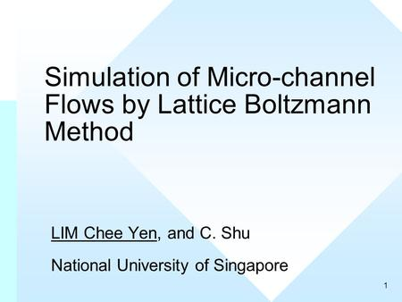 1 Simulation of Micro-channel Flows by Lattice Boltzmann Method LIM Chee Yen, and C. Shu National University of Singapore.