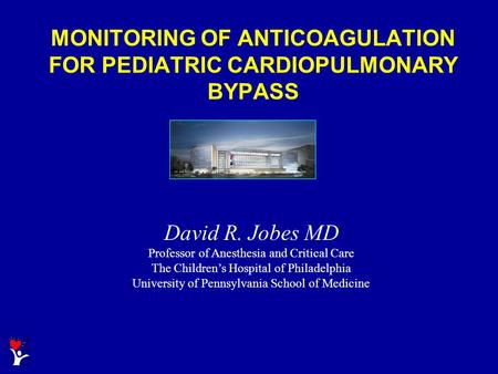 MONITORING OF ANTICOAGULATION FOR PEDIATRIC CARDIOPULMONARY BYPASS David R. Jobes MD Professor of Anesthesia and Critical Care The Children's Hospital.