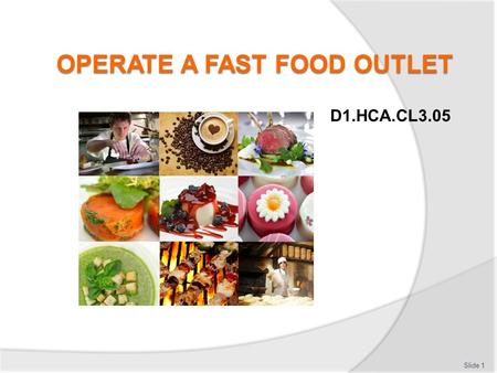 D1.HCA.CL3.05 Slide 1. Operate a fast food outlet Assessment for this Unit may include:  Oral questions  Written questions  Work projects  Workplace.