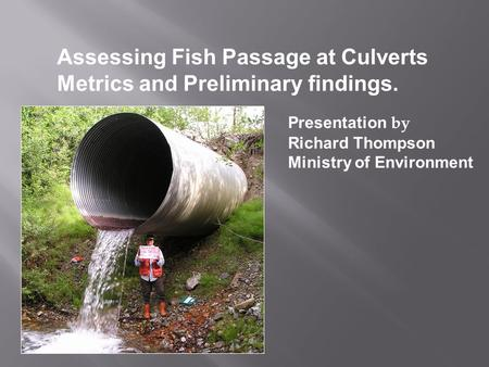 Assessing Fish Passage at Culverts Metrics and Preliminary findings. Presentation by Richard Thompson Ministry of Environment.