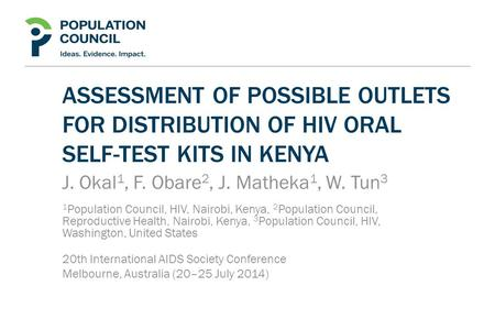 ASSESSMENT OF POSSIBLE OUTLETS FOR DISTRIBUTION OF HIV ORAL SELF-TEST KITS IN KENYA J. Okal 1, F. Obare 2, J. Matheka 1, W. Tun 3 1 Population Council,