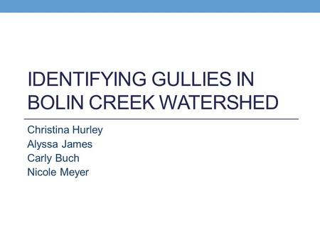 IDENTIFYING GULLIES IN BOLIN CREEK WATERSHED Christina Hurley Alyssa James Carly Buch Nicole Meyer.