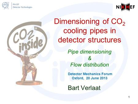 Dimensioning of CO 2 cooling pipes in <strong>detector</strong> structures Pipe dimensioning & Flow distribution <strong>Detector</strong> Mechanics Forum Oxford, 20 June 2013 Bart Verlaat.