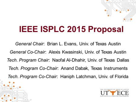 IEEE ISPLC 2015 Proposal General Chair: Brian L. Evans, Univ. of Texas Austin General Co-Chair: Alexis Kwasinski, Univ. of Texas Austin Tech. Program Chair: