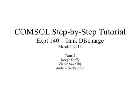 COMSOL Step-by-Step Tutorial Expt 140 – Tank Discharge March 4, 2013 Team 2 Joseph Duffy Zlatko Sokolikj Andrew Suellentrop.