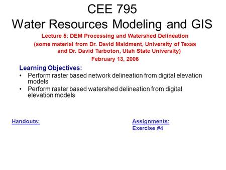 CEE 795 Water Resources Modeling and GIS Learning Objectives: Perform raster based network delineation from digital elevation models Perform raster based.