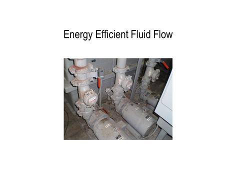 Energy Efficient Fluid Flow. Pumping System Fundamentals V = volume flow rate  P total = pressure gain to overcome inlet/outlet affects and friction.