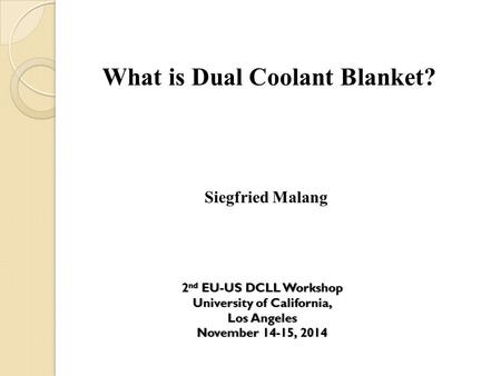 What is Dual Coolant Blanket? Siegfried Malang 2 nd EU-US DCLL Workshop2 nd EU-US DCLL Workshop University of California,University of California, Los.