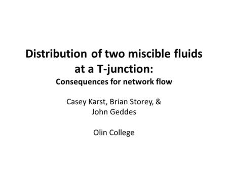 Distribution of two miscible fluids at a T-junction: Consequences for network flow Casey Karst, Brian Storey, & John Geddes Olin College.
