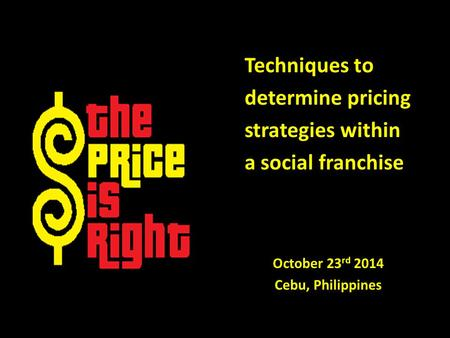 Techniques to determine pricing strategies within a social franchise October 23 rd 2014 Cebu, Philippines.