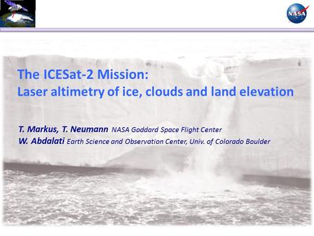 The ICESat-2 Mission: Laser altimetry of ice, clouds and land elevation T. Markus, T. Neumann NASA Goddard Space Flight Center W. Abdalati Earth Science.