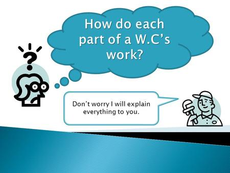 How do each part of a W.C's work? Don't worry I will explain everything to you.